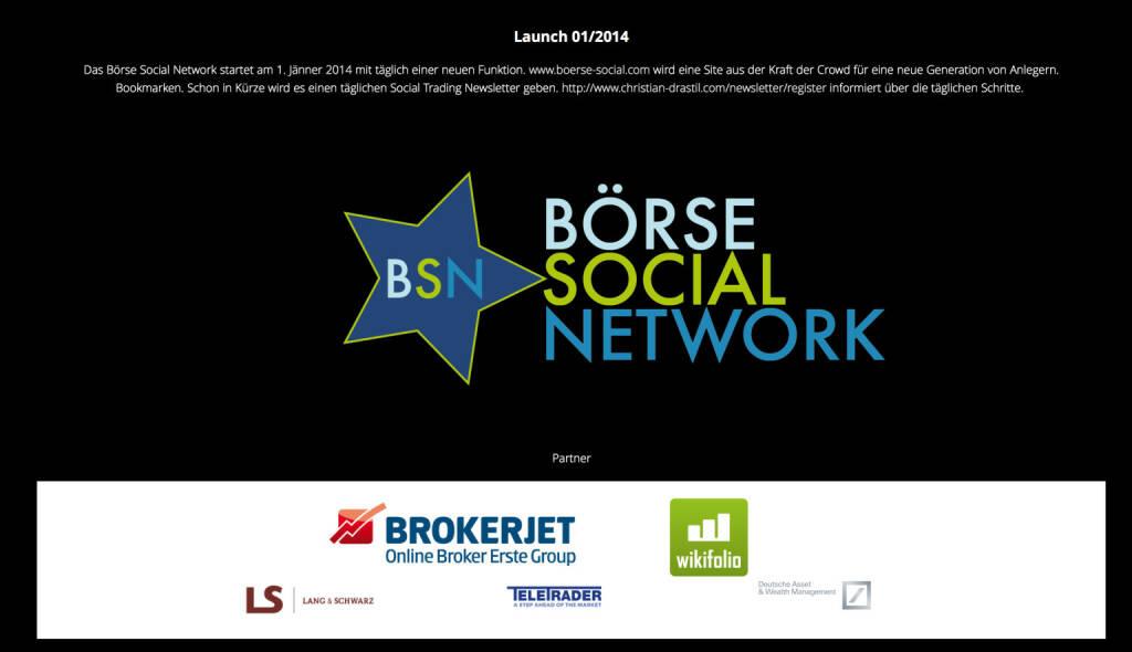 http://www.boerse-social.com am 1.1.2014: Das Börse Social Network startet am 1. Jänner 2014 mit täglich einer neuen Funktion. www.boerse-social.com wird eine Site aus der Kraft der Crowd für eine neue Generation von Anlegern. Bookmarken. Schon in Kürze wird es einen täglichen Social Trading Newsletter geben. http://www.christian-drastil.com/newsletter/register informiert über die täglichen Schritte.  (02.01.2014)