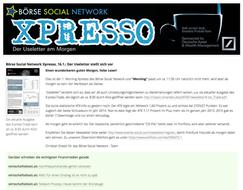 http://www.boerse-social.com am 16.1.2014: Heute wurde der 1. Morning Xpresso Useletter des Börse Social Network versandt, dieser erscheint künftig täglich vor Marktstart. Useletter versteht sich so, dass wir zB auch Umsetzungsmöglichkeiten zu Marktmeinungen liefern wollen, u.a. via aktueller Ausgabe des X-press-Trade, die täglich ab ca. 8:30 durch Klick geöffnet werden kann: http://classic.xmarkets.de/pdf/DE/newsletter/X-tec_Trade.pdf . Empfehlen Sie diesen Newsletter - so sieht die 1. Ausgabe aus http://www.christian-drastil.com/newsletter/preview/124 - bitte weiter: http://www.boerse-social.com/newsletter/register, damit Ihre/Eure Freunde ab morgen dabei sein können. Die Launch-Chronologie gibt es HIER. Stay tuned. (16.01.2014)