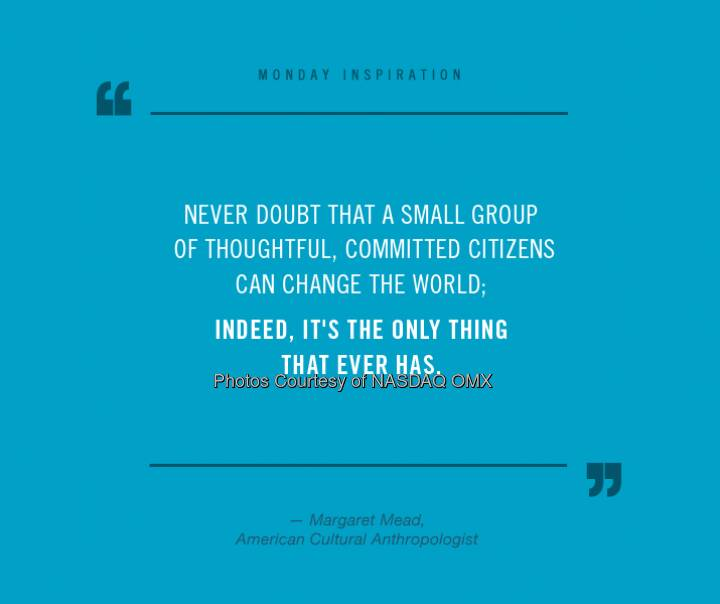 Insightful #MondayInspiration from anthropologist Margaret Mead. A great reminder everyone can create change.  Source: http://facebook.com/NASDAQ