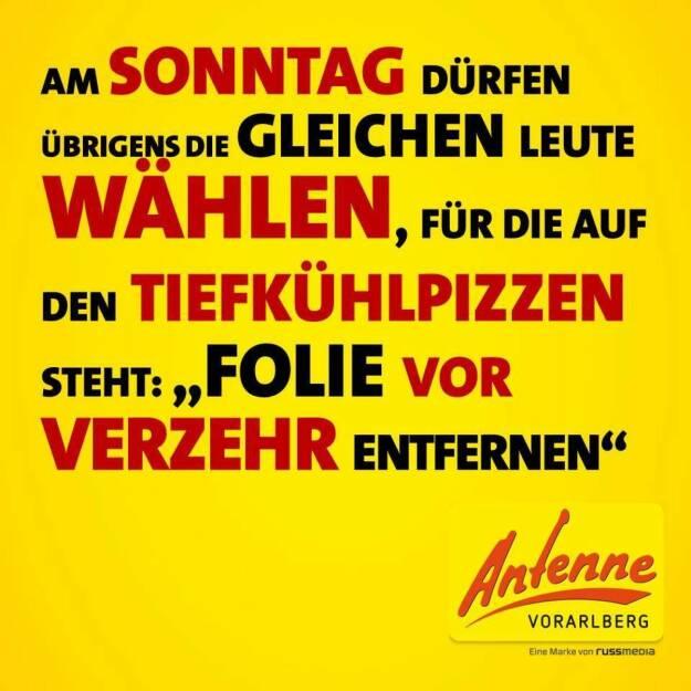 Am Sonntag dürfen übrigens die gleichen Leute wählen, für die auf den Tiefkühlpizzen steht: 'Folie vor Verzehr entfernen' (Grossartiges von der Antenne Vorarlberg) (24.05.2014)