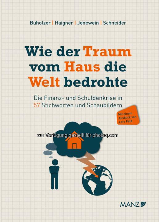 MANZ'sche Verlags- und Universitätsbuchhandlung GmbH: Buchneuerscheinung: Wie der Traum vom Haus die Welt bedrohte: Die Finanz- und Schuldenkrise in 57 Stichworten und Schaubildern