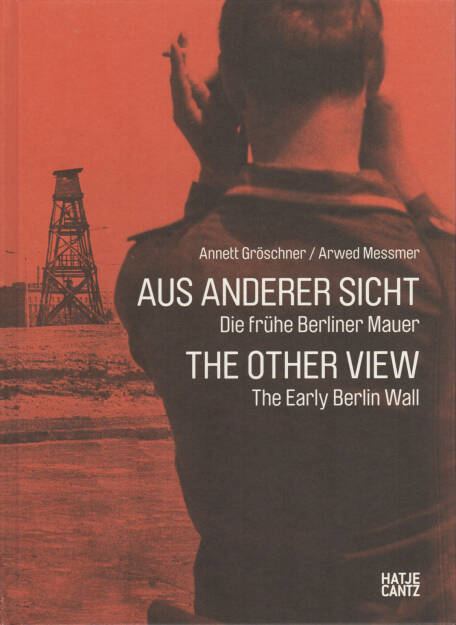 Annett Gröschner, Arwed Messmer - Aus anderer Sicht - Die frühe Berliner Mauer, Hatje Cantz, 2011, Cover - http://josefchladek.com/book/annett_groschner_arwed_messmer_-_aus_anderer_sicht_the_other_view_die_fruhe_berliner_mauer_the_early_berlin_wall, © (c) josefchladek.com (24.07.2014)