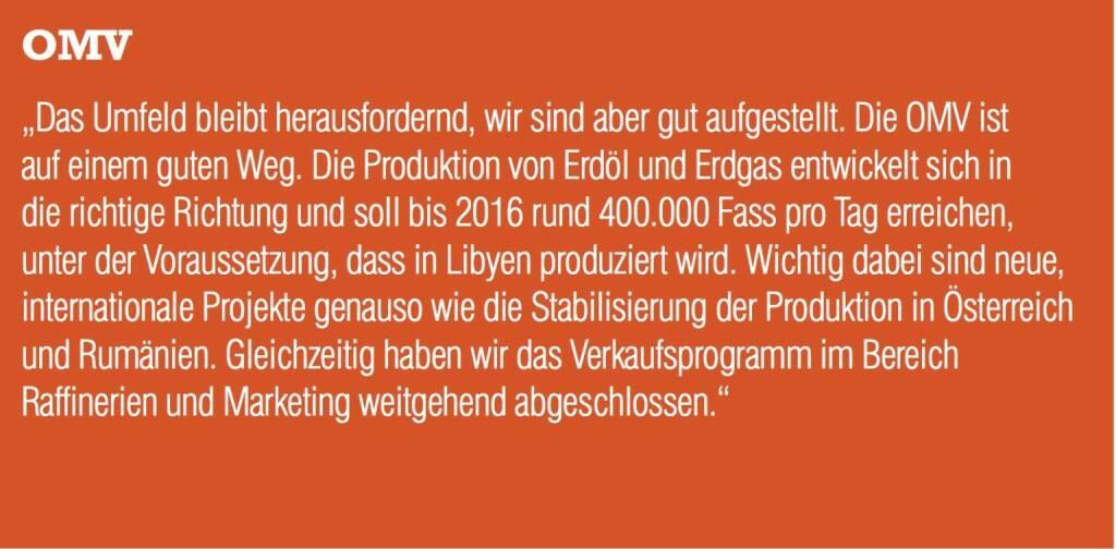 """OMV """"Das Umfeld bleibt herausfordernd, wir sind aber gut aufgestellt. Die OMV ist auf einem guten Weg. Die Produktion von Erdöl und Erdgas entwickelt sich in die richtige Richtung und soll bis 2016 rund 400.000 Fass pro Tag erreichen, unter der Voraussetzung, dass in Libyen produziert wird. Wichtig dabei sind neue, internationale Projekte genauso wie die Stabilisierung der Produktion in Österreich und Rumänien. Gleichzeitig haben wir das Verkaufsprogramm im Bereich Raffinerien und Marketing weitgehend abgeschlossen."""" (04.09.2014)"""