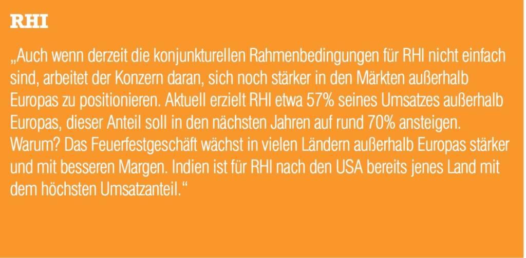 """RHI """"Auch wenn derzeit die konjunkturellen Rahmenbedingungen für RHI nicht einfach sind, arbeitet der Konzern daran, sich noch stärker in den Märkten außerhalb Europas zu positionieren. Aktuell erzielt RHI etwa 57% seines Umsatzes außerhalb Europas, dieser Anteil soll in den nächsten Jahren auf rund 70% ansteigen. Warum? Das Feuerfestgeschäft wächst in vielen Ländern außerhalb Europas stärker und mit besseren Margen. Indien ist für RHI nach den USA bereits jenes Land mit dem höchsten Umsatzanteil."""" (04.09.2014)"""