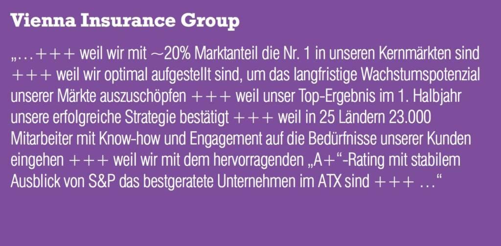 """VIG Vienna Insurance Group """"...+++ weil wir mit ~20% Marktanteil die Nr. 1 in unseren Kernmärkten sind +++ weil wir optimal aufgestellt sind, um das langfristige Wachstumspotenzial unserer Märkte auszuschöpfen +++ weil unser Top-Ergebnis im 1. Halbjahr unsere erfolgreiche Strategie bestätigt +++ weil in 25 Ländern 23.000 Mitarbeiter mit Know-how und Engagement auf die Bedürfnisse unserer Kunden eingehen +++ weil wir mit dem hervorragenden """"A+""""-Rating mit stabilem Ausblick von S&P das bestgeratete Unternehmen im ATX sind +++ ..."""" (04.09.2014)"""
