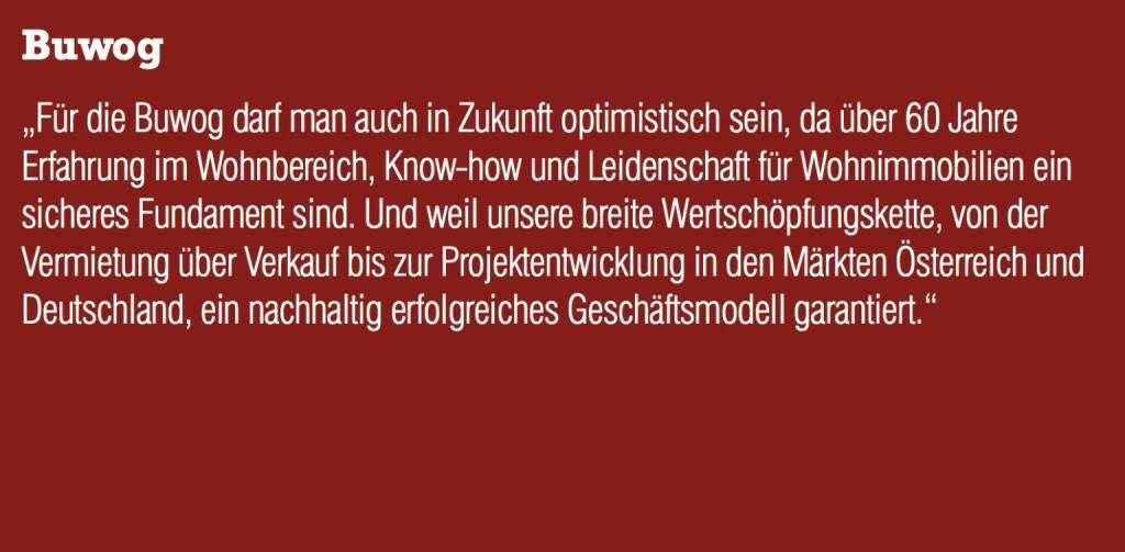"""Buwog """"Für die Buwog darf man auch in Zukunft optimistisch sein, da über 60 Jahre Erfahrung im Wohnbereich, Know-how und Leidenschaft für Wohnimmobilien ein sicheres Fundament sind. Und weil unsere breite Wertschöpfungskette, von der Vermietung über Verkauf bis zur Projektentwicklung in den Märkten Österreich und Deutschland, ein nachhaltig erfolgreiches Geschäftsmodell garantiert."""" (04.09.2014)"""