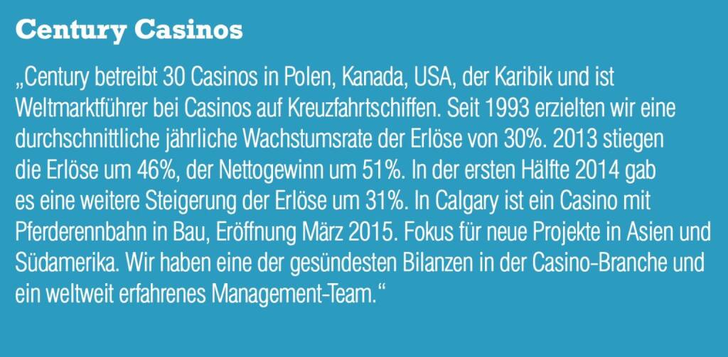 """Century Casinos """"Century betreibt 30 Casinos in Polen, Kanada, USA, der Karibik und ist Weltmarktführer bei Casinos auf Kreuzfahrtschiffen. Seit 1993 erzielten wir eine durchschnittliche jährliche Wachstumsrate der Erlöse von 30%. 2013 stiegen die Erlöse um 46%, der Nettogewinn um 51%. In der ersten Hälfte 2014 gab es eine weitere Steigerung der Erlöse um 31%. In Calgary ist ein Casino mit Pferderennbahn in Bau, Eröffnung März 2015. Fokus für neue Projekte in Asien und Südamerika. Wir haben eine der gesündesten Bilanzen in der Casino-Branche und ein weltweit erfahrenes Management-Team."""" (05.09.2014)"""