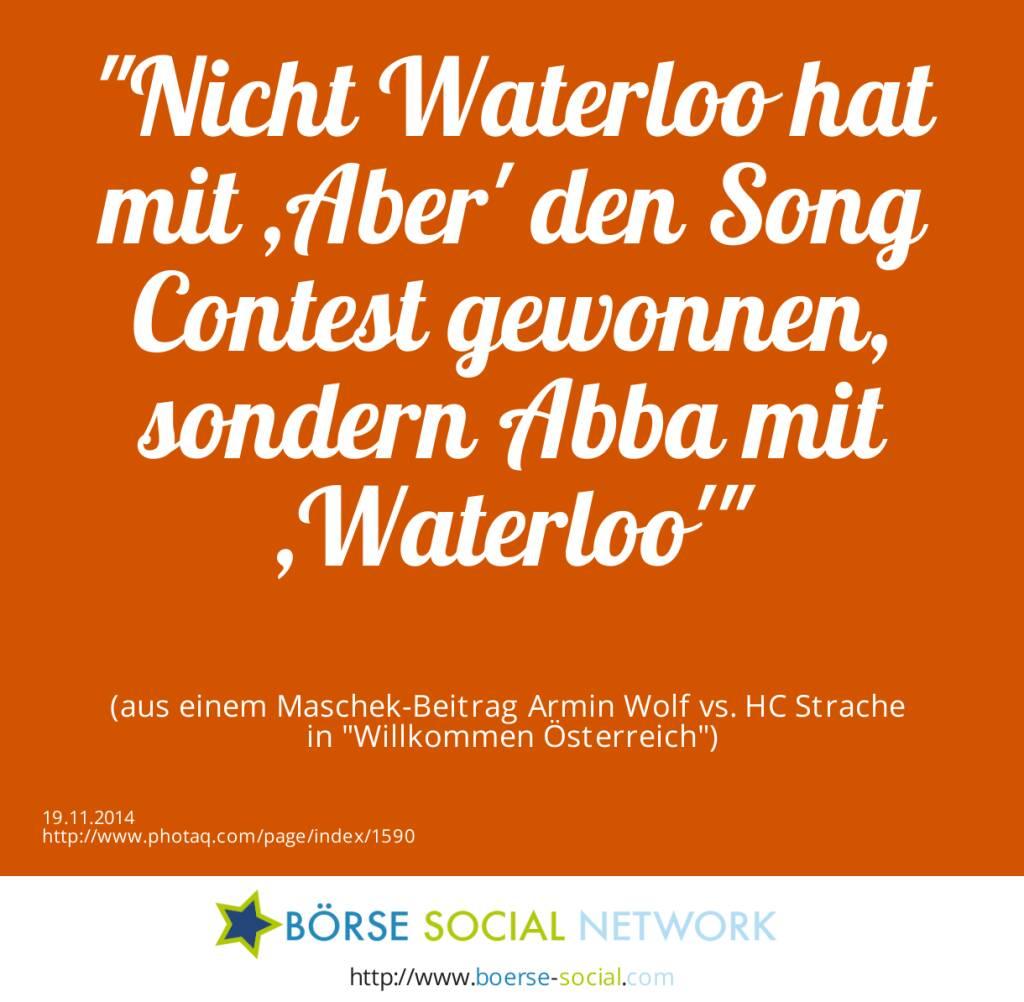 Nicht Waterloo hat mit ,Aber' den Song Contest gewonnen, sondern Abba mit ,Waterloo'(aus einem Maschek-Beitrag Armin Wolf vs. HC Strache in Willkommen Österreich) (19.11.2014)