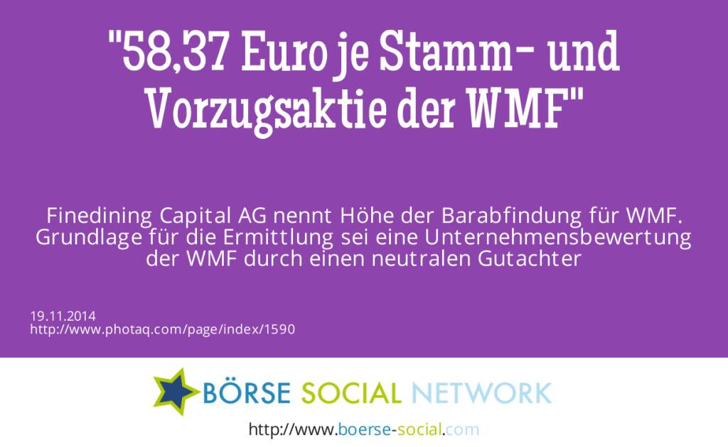 58,37 Euro je Stamm- und Vorzugsaktie der WMF Finedining Capital AG nennt Höhe der Barabfindung für WMF. Grundlage für die Ermittlung  sei eine Unternehmensbewertung der WMF durch einen neutralen Gutachter  (19.11.2014)