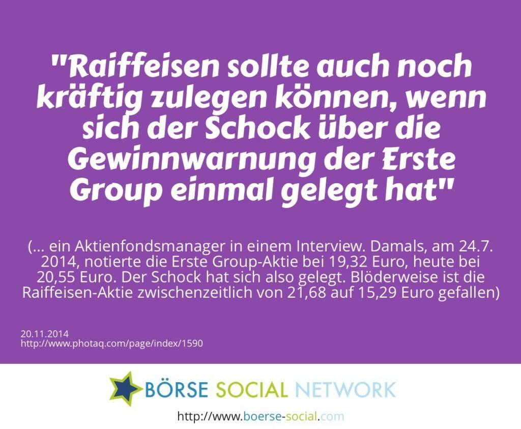 Raiffeisen sollte auch noch kräftig zulegen können, wenn sich der Schock über die Gewinnwarnung der Erste Group einmal gelegt hat<br><br> (… ein Aktienfondsmanager in einem Interview. Damals, am 24.7. 2014, notierte die Erste Group-Aktie bei 19,32 Euro, heute bei 20,55 Euro. Der Schock hat sich also gelegt. Blöderweise ist die Raiffeisen-Aktie zwischenzeitlich von 21,68  auf 15,29 Euro gefallen) (20.11.2014)