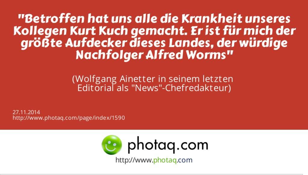 Betroffen hat uns alle die Krankheit unseres Kollegen Kurt Kuch gemacht. Er ist für mich der größte Aufdecker dieses Landes, der würdige Nachfolger Alfred Worms  (Wolfgang Ainetter in seinem letzten Editorial als News-Chefredakteur) (27.11.2014)