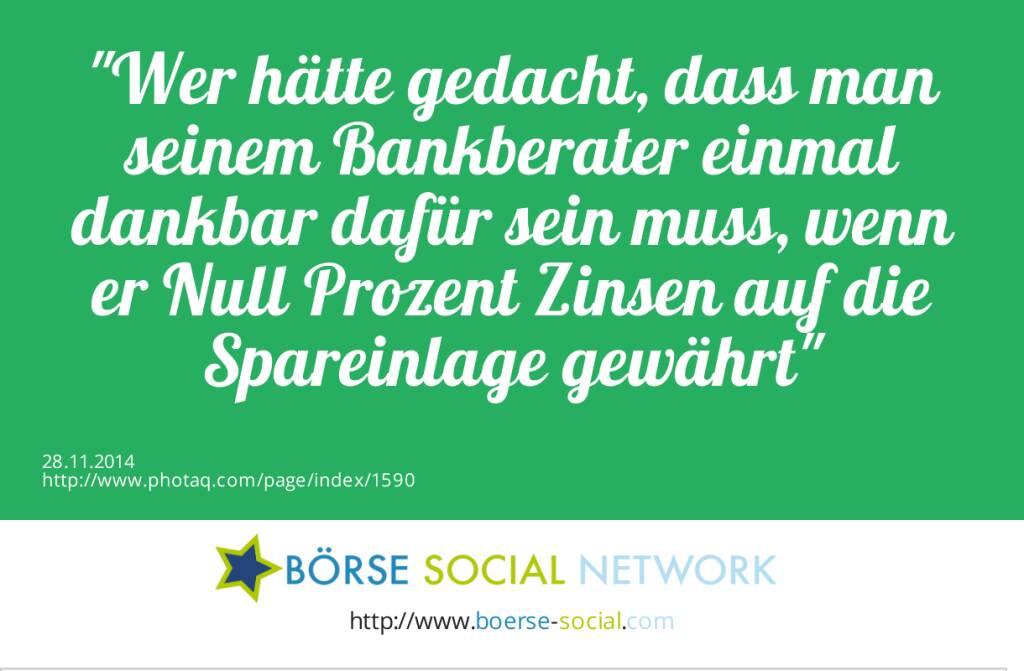 Wer hätte gedacht, dass man seinem Bankberater einmal dankbar dafür sein muss, wenn er Null Prozent Zinsen auf die Spareinlage gewährt  (28.11.2014)
