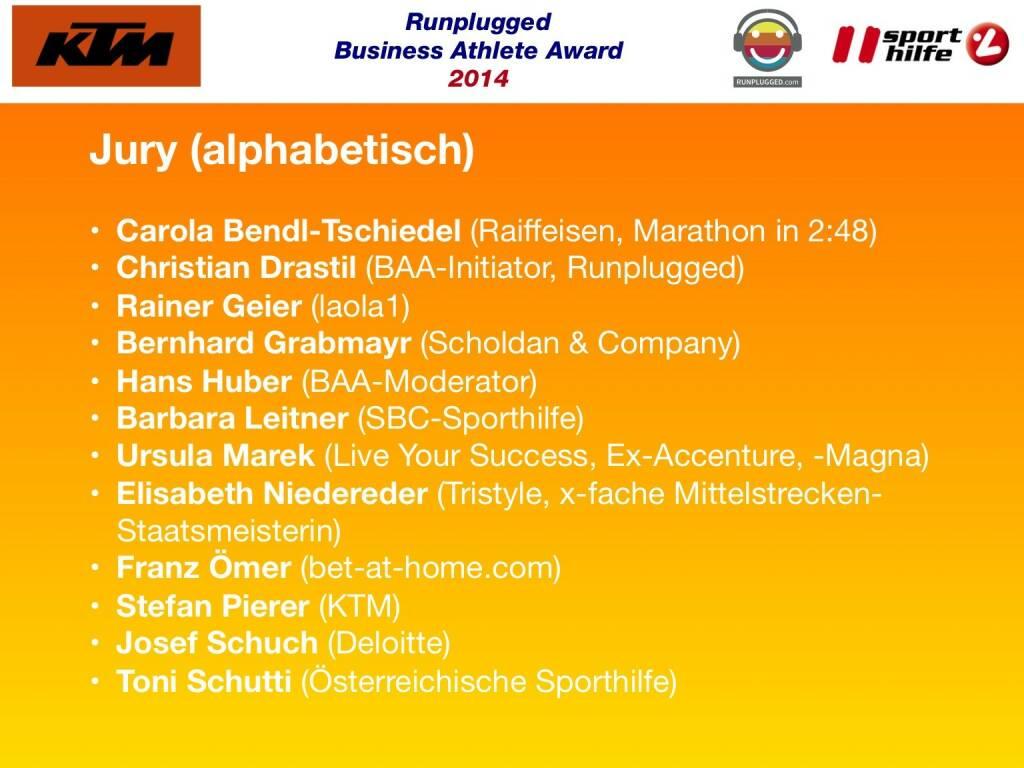 Jury (alphabetisch): Carola Bendl-Tschiedel (Raiffeisen, Marathon in 2:48), Christian Drastil (BAA-Initiator, Runplugged), Rainer Geier (laola1), Bernhard Grabmayr (Scholdan & Company), Hans Huber (BAA-Moderator), Barbara Leitner (SBC-Sporthilfe), Ursula Marek (Live Your Success, Ex-Accenture, -Magna), Elisabeth Niedereder (Tristyle, x-fache Mittelstrecken-Staatsmeisterin), Franz Ömer (bet-at-home.com), Stefan Pierer (KTM), Josef Schuch (Deloitte), Toni Schutti (Österreichische Sporthilfe) (02.12.2014)