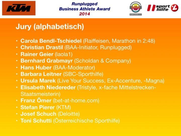 Jury (alphabetisch): Carola Bendl-Tschiedel (Raiffeisen, Marathon in 2:48), Christian Drastil (BAA-Initiator, Runplugged), Rainer Geier (laola1), Bernhard Grabmayr (Scholdan & Company), Hans Huber (BAA-Moderator), Barbara Leitner (SBC-Sporthilfe), Ursula Marek (Live Your Success, Ex-Accenture, -Magna), Elisabeth Niedereder (Tristyle, x-fache Mittelstrecken-Staatsmeisterin), Franz Ömer (bet-at-home.com), Stefan Pierer (KTM), Josef Schuch (Deloitte), Toni Schutti (Österreichische Sporthilfe)