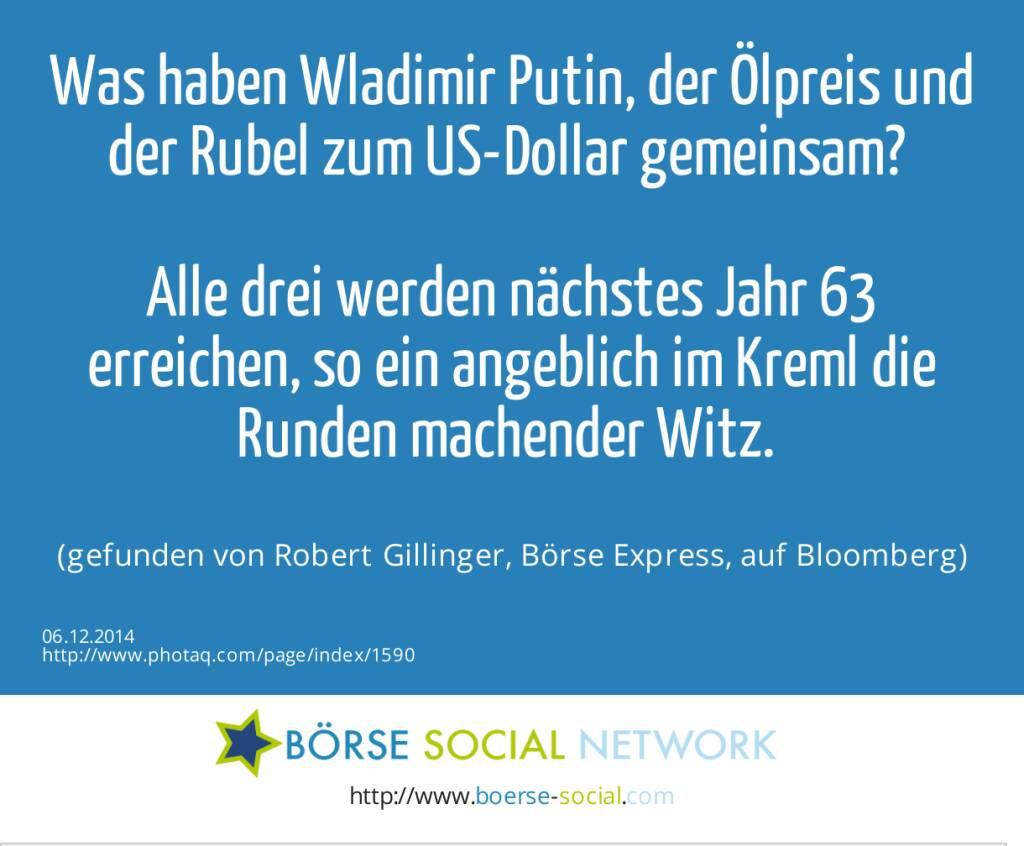 Was haben Wladimir Putin, der Ölpreis und der Rubel zum US-Dollar gemeinsam? Alle drei werden nächstes Jahr 63 erreichen, so ein angeblich im Kreml die Runden machender Witz. (gefunden von Robert Gillinger, Börse Express, auf Bloomberg) (06.12.2014)