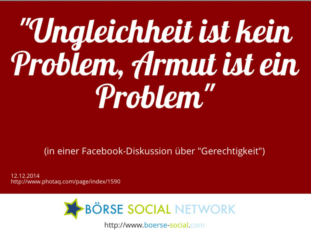 Ungleichheit ist kein Problem, Armut ist ein Problem<br><br> (in einer Facebook-Diskussion über Gerechtigkeit) (12.12.2014)