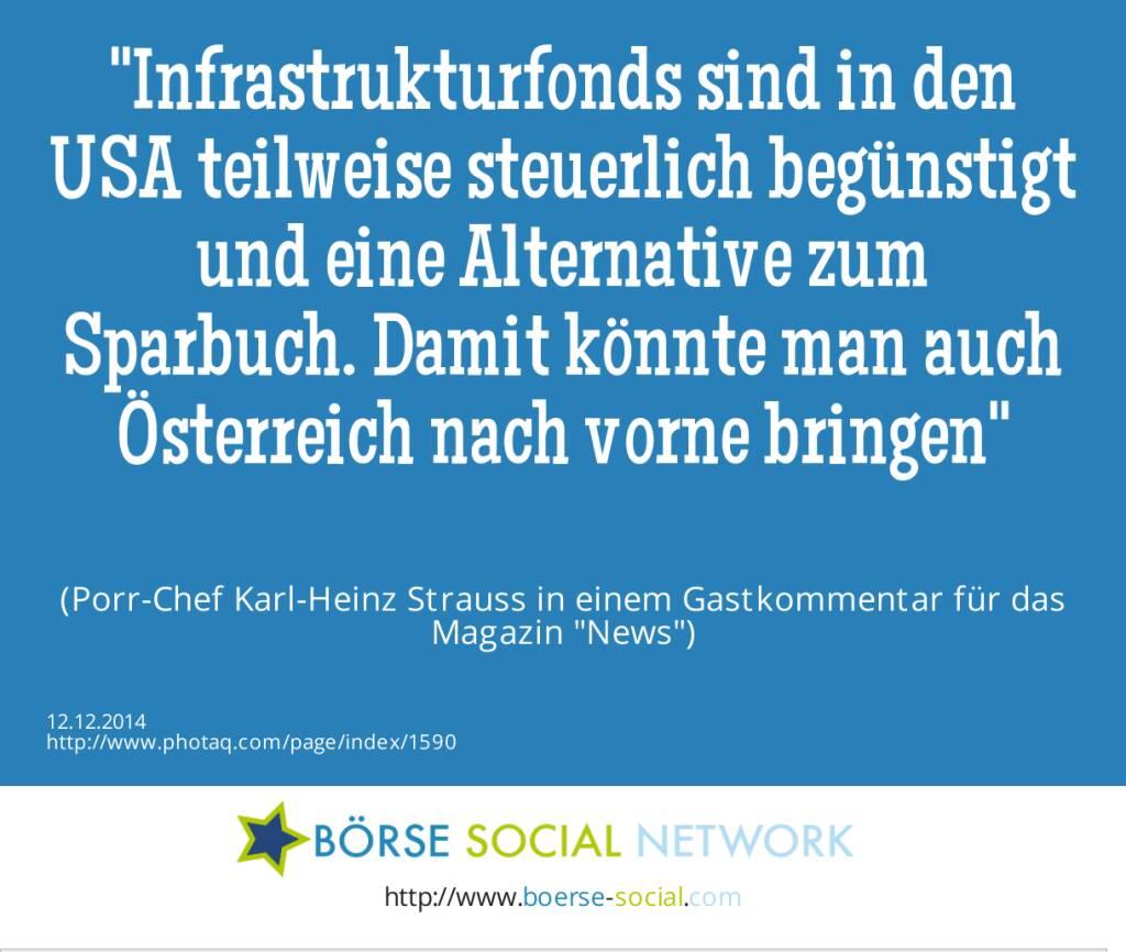 Infrastrukturfonds sind in den USA teilweise steuerlich begünstigt und eine Alternative zum Sparbuch. Damit könnte man auch Österreich nach vorne bringen(Porr-Chef Karl-Heinz Strauss in einem Gastkommentar für das Magazin News) (12.12.2014)