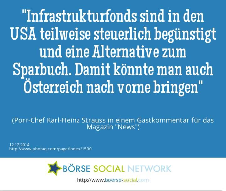 Infrastrukturfonds sind in den USA teilweise steuerlich begünstigt und eine Alternative zum Sparbuch. Damit könnte man auch Österreich nach vorne bringen(Porr-Chef Karl-Heinz Strauss in einem Gastkommentar für das Magazin News)