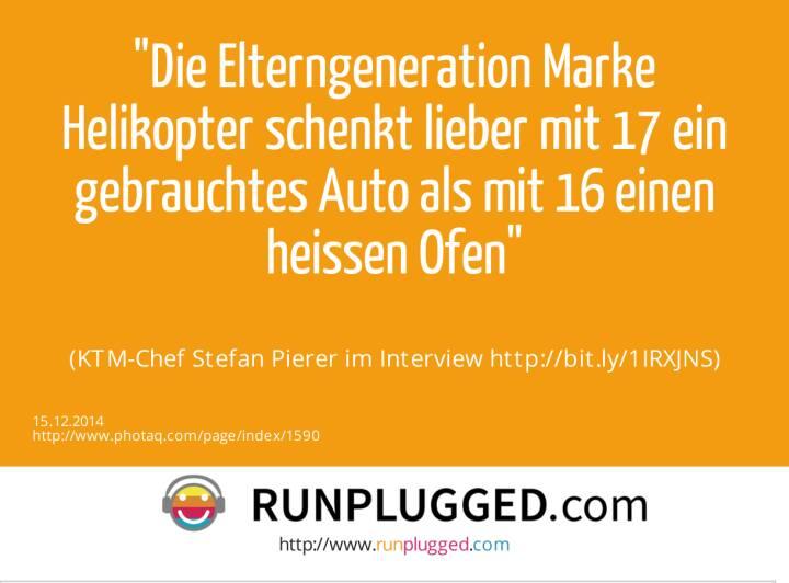 Die Elterngeneration Marke Helikopter schenkt lieber mit 17 ein gebrauchtes Auto als mit 16 einen heissen Ofen<br><br> (KTM-Chef Stefan Pierer im Interview http://bit.ly/1IRXJNS)