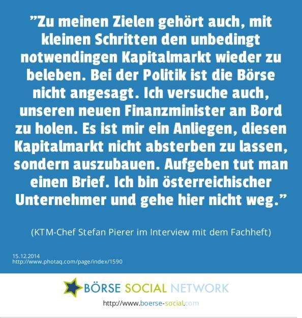 Zu meinen Zielen gehört auch, mit kleinen Schritten den unbedingt notwendingen Kapitalmarkt wieder zu beleben. Bei der Politik ist die Börse nicht angesagt. Ich versuche auch, unseren neuen Finanzminister an Bord zu holen. Es ist mir ein Anliegen, diesen Kapitalmarkt nicht absterben zu lassen, sondern auszubauen. Aufgeben tut man einen Brief. Ich bin österreichischer Unternehmer und gehe hier nicht weg. (KTM-Chef Stefan Pierer im Interview mit dem Fachheft) (15.12.2014)