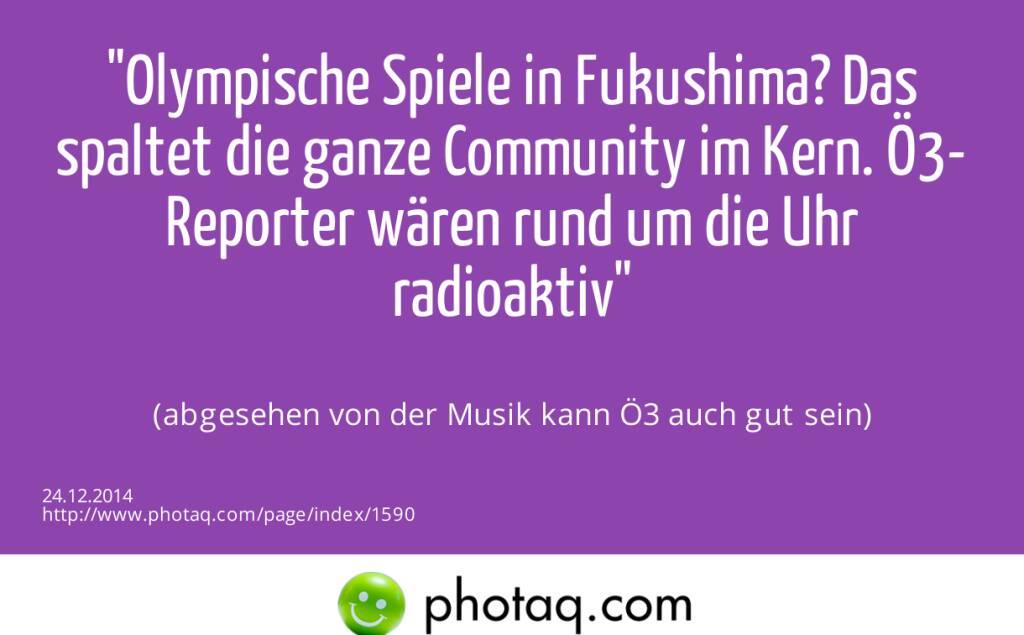 Olympische Spiele in Fukushima? Das spaltet die ganze Community im Kern. Ö3-Reporter wären rund um die Uhr radioaktiv (abgesehen von der Musik kann Ö3 auch gut sein) (24.12.2014)