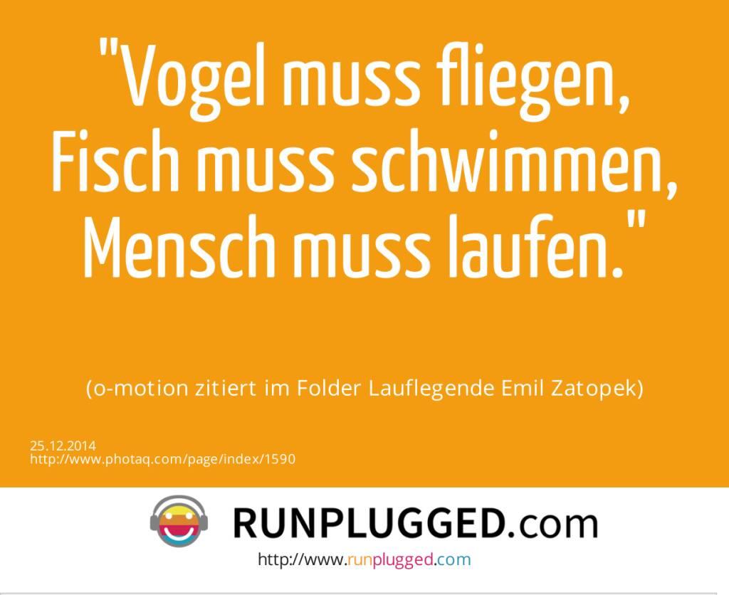 Vogel muss fliegen, Fisch muss schwimmen, Mensch muss laufen. (o-motion zitiert im Folder Lauflegende Emil Zatopek) (25.12.2014)