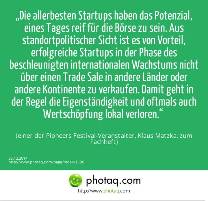 """""""Die allerbesten Startups haben das Potenzial, eines Tages reif für die Börse zu sein. Aus standortpolitischer Sicht ist es von Vorteil, erfolgreiche Startups in der Phase des beschleunigten internationalen Wachstums nicht über einen Trade Sale in andere Länder oder andere Kontinente zu verkaufen. Damit geht in der Regel die Eigenständigkeit und oftmals auch Wertschöpfung lokal verloren."""" (einer der Pioneers Festival-Veranstalter, Klaus Matzka, zum Fachheft)"""