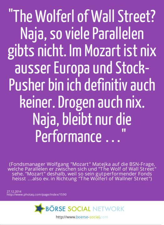 The Wolferl of Wall Street? Naja, so viele Parallelen gibts nicht. Im Mozart ist nix ausser Europa und Stock-Pusher bin ich definitiv auch keiner. Drogen auch nix. Naja, bleibt nur die Performance … (Fondsmanager Wolfgang Mozart  Matejka auf die BSN-Frage, welche Parallelen er zwischen sich und The Wolf of Wall Street sehe. Mozart deshalb, weil so sein gutperformender Fonds heisst …also ev. in Richtung The Wolferl of Wallner Street)