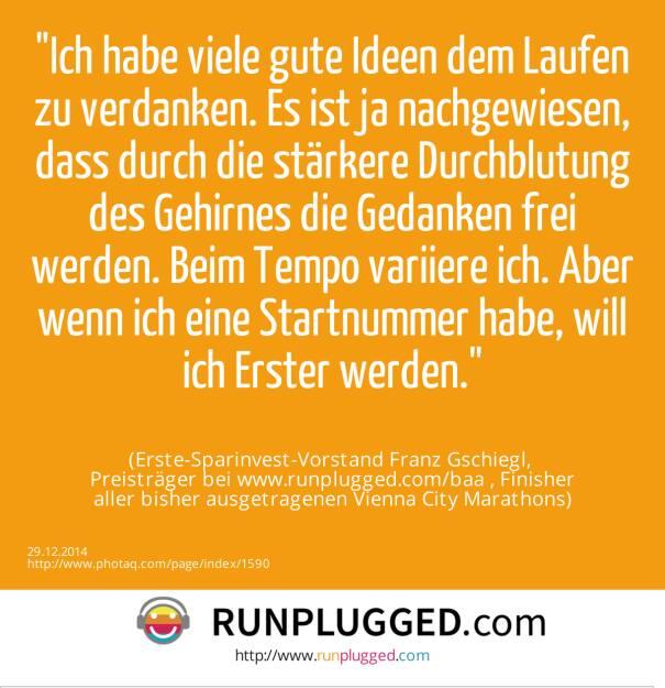 Ich habe viele gute Ideen dem Laufen zu verdanken. Es ist ja nachgewiesen, dass durch die stärkere Durchblutung des Gehirnes die Gedanken frei werden. Beim Tempo variiere ich. Aber wenn ich eine Startnummer habe, will ich Erster werden.<br><br> (Erste-Sparinvest-Vorstand Franz Gschiegl, <br>Preisträger bei www.runplugged.com/baa , Finisher<br>aller bisher ausgetragenen Vienna City Marathons) (29.12.2014)