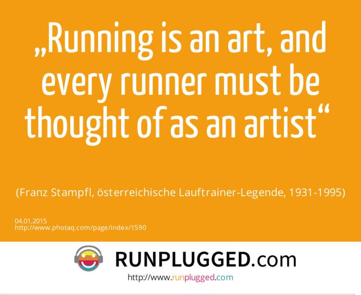 """Running is an art, and every runner must be thought of as an artist"" <br><br> (Franz Stampfl, österreichische Lauftrainer-Legende, 1931-1995)"