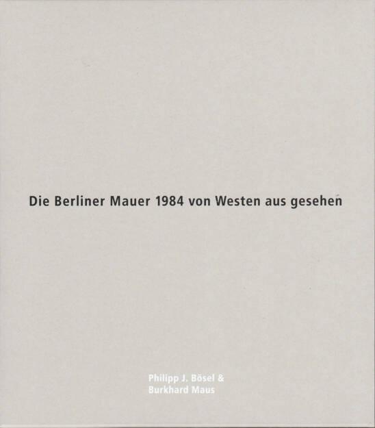 Philipp J. Bösel and Burkhard Maus - Die Berliner Mauer 1984 von Westen aus gesehen, White-Press/Verlag Kettler 2014, Cover - http://josefchladek.com/book/philipp_j_bosel_and_burkhard_maus_-_die_berliner_mauer_1984_von_westen_aus_gesehen, © (c) josefchladek.com (05.01.2015)