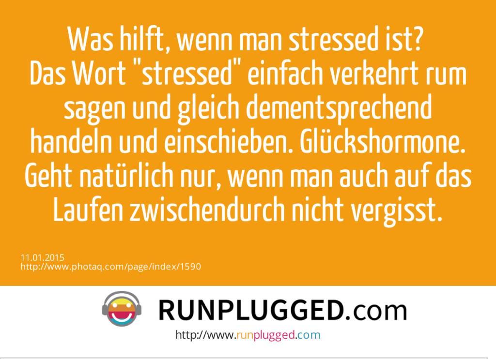 Was hilft, wenn man stressed ist? Das Wort stressed einfach verkehrt rum sagen und gleich dementsprechend handeln und einschieben. Glückshormone. Geht natürlich nur, wenn man auch auf das Laufen zwischendurch nicht vergisst.  (11.01.2015)
