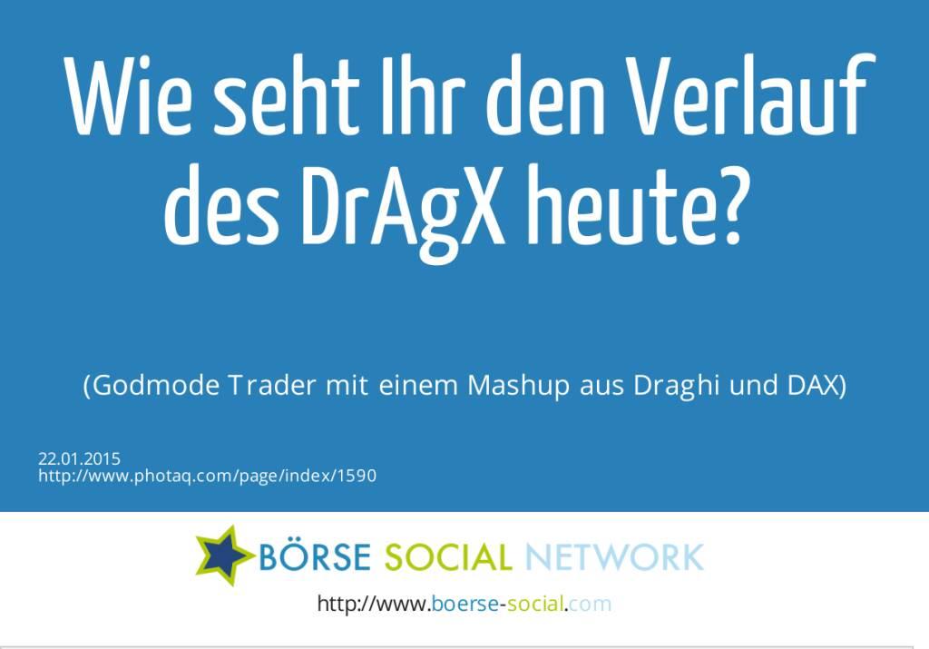 Wie seht Ihr den Verlauf des DrAgX heute? (Godmode Trader mit einem Mashup aus Draghi und DAX) (22.01.2015)