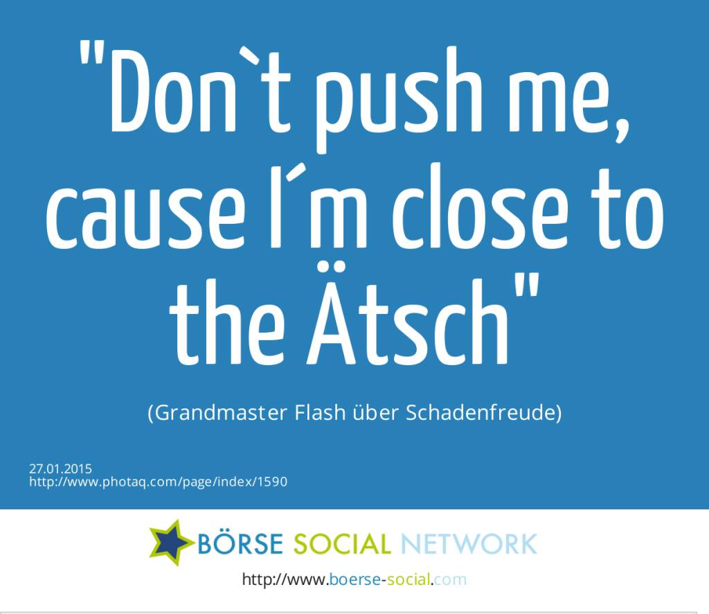 Don`t push me, cause I´m close to the Ätsch (Grandmaster Flash über Schadenfreude) (27.01.2015)
