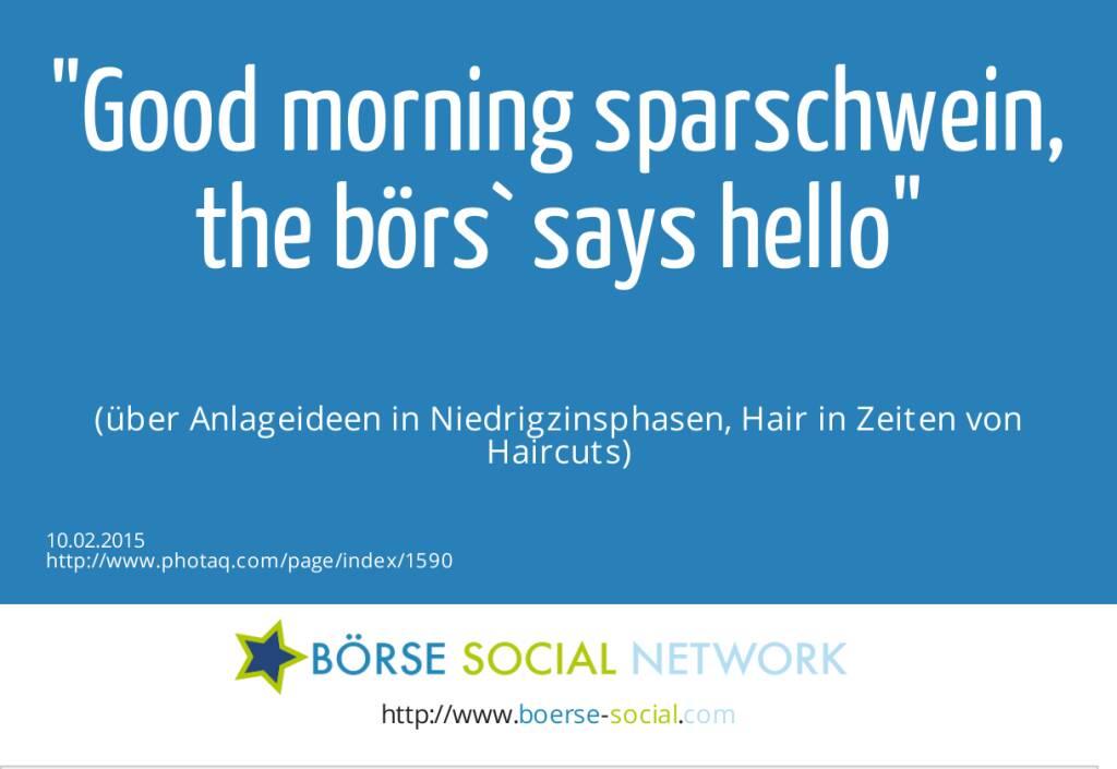 Good morning sparschwein,<br>the börs` says hello<br><br> (über Anlageideen in Niedrigzinsphasen, Hair in Zeiten von Haircuts) (10.02.2015)