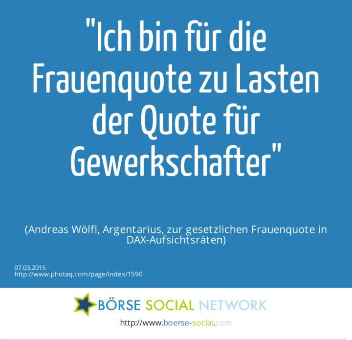 Ich bin für die Frauenquote zu Lasten der Quote für Gewerkschafter (Andreas Wölfl, Argentarius, zur gesetzlichen Frauenquote in DAX-Aufsichtsräten)