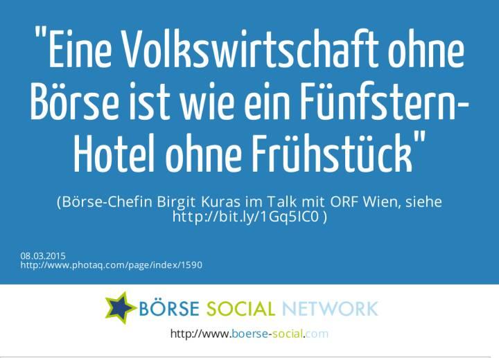 Eine Volkswirtschaft ohne Börse ist wie ein Fünfstern-Hotel ohne Frühstück  (Börse-Chefin Birgit Kuras im Talk mit ORF Wien, siehe http://bit.ly/1Gq5IC0 )