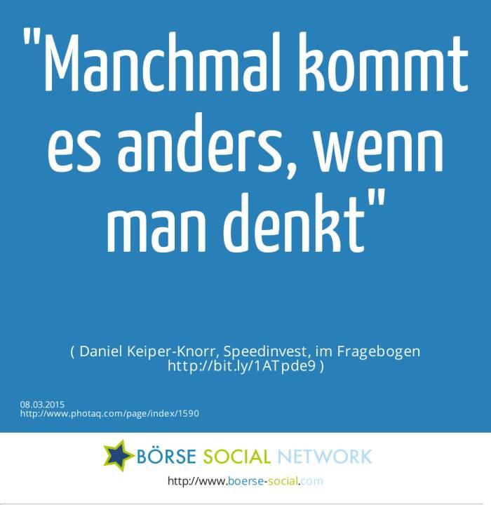 Manchmal kommt es anders, wenn man denkt( Daniel Keiper-Knorr, Speedinvest, im Fragebogen http://bit.ly/1ATpde9 )