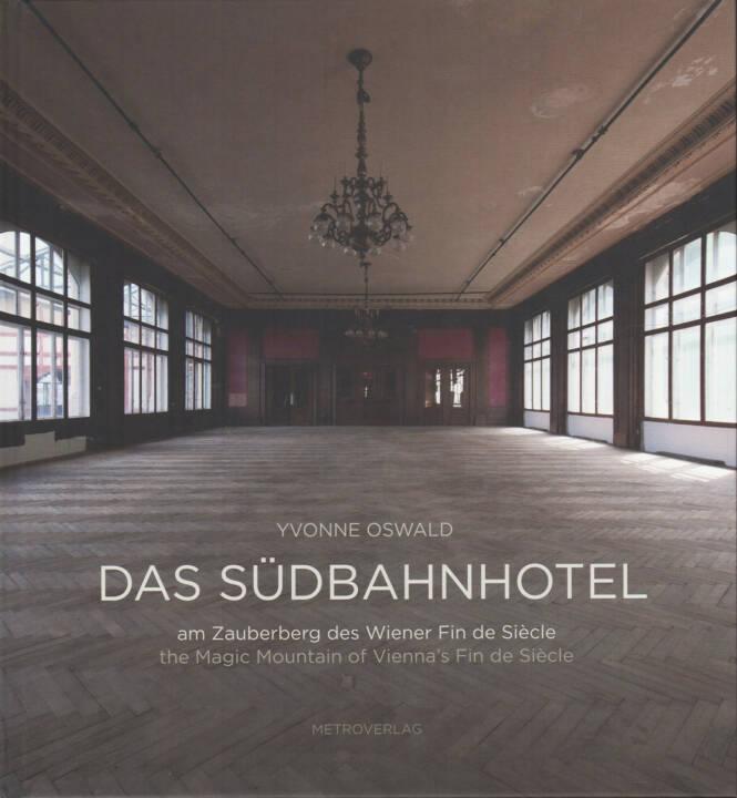 Yvonne Oswald - Das Südbahnhotel, Metroverlag 2014, Cover - http://josefchladek.com/book/yvonne_oswald_-_das_sudbahnhotel_-_am_zauberberg_des_wiener_fin_de_sieclethe_magic_mountain_of_viennas_fin_de_siecle