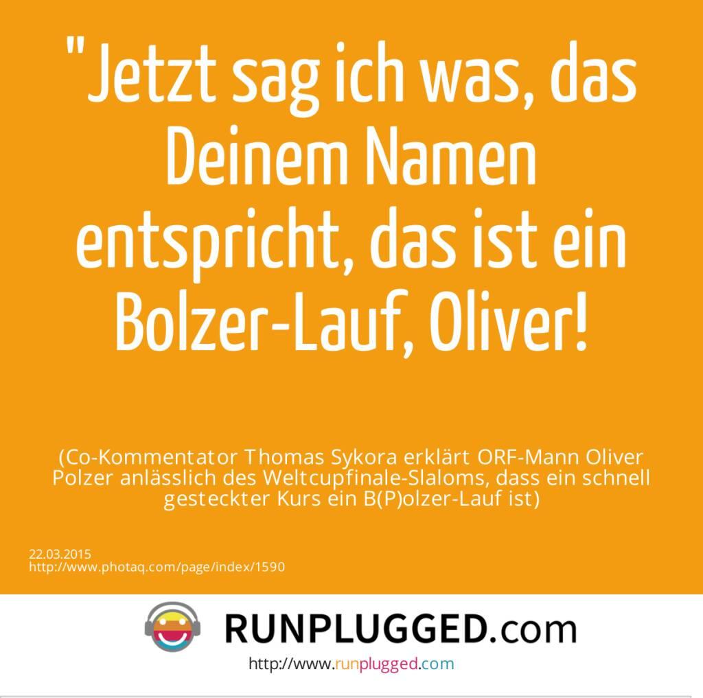 Jetzt sag ich was, das Deinem Namen entspricht, das ist ein Bolzer-Lauf, Oliver!<br><br> (Co-Kommentator Thomas Sykora erklärt ORF-Mann Oliver Polzer anlässlich des Weltcupfinale-Slaloms, dass ein schnell gesteckter Kurs ein B(P)olzer-Lauf ist) (22.03.2015)