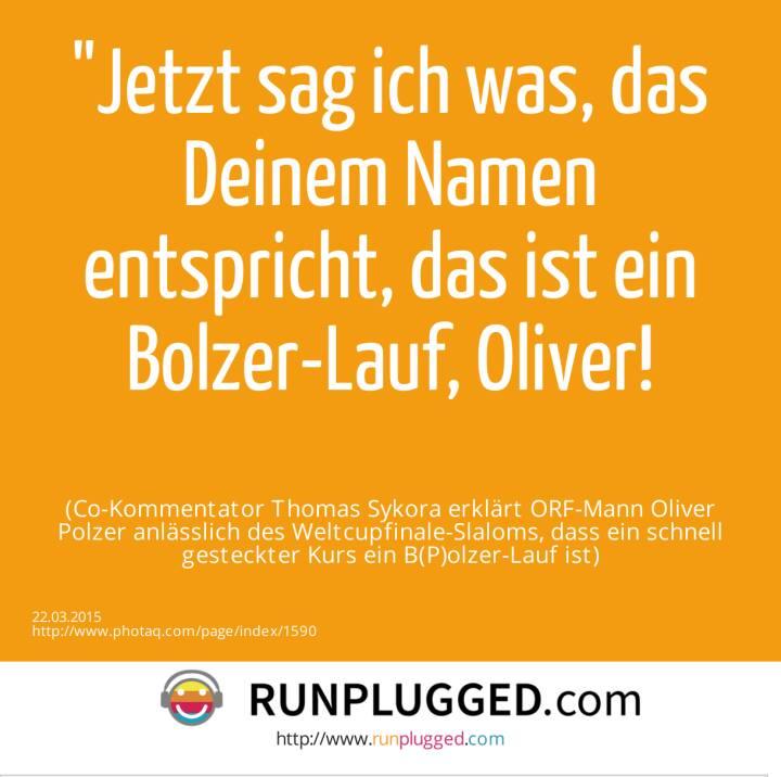 Jetzt sag ich was, das Deinem Namen entspricht, das ist ein Bolzer-Lauf, Oliver!<br><br> (Co-Kommentator Thomas Sykora erklärt ORF-Mann Oliver Polzer anlässlich des Weltcupfinale-Slaloms, dass ein schnell gesteckter Kurs ein B(P)olzer-Lauf ist)