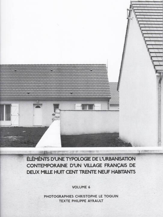 Christophe Le Toquin - Éléments Vol #6, Self published 2015, Cover - http://josefchladek.com/book/christophe_le_toquin_-_elements_dune_typologie_de_lurbanisation_contemporaine_dun_village_francais_de_deux_mille_huit_cent_trente_neuf_habitants_-_vol_6