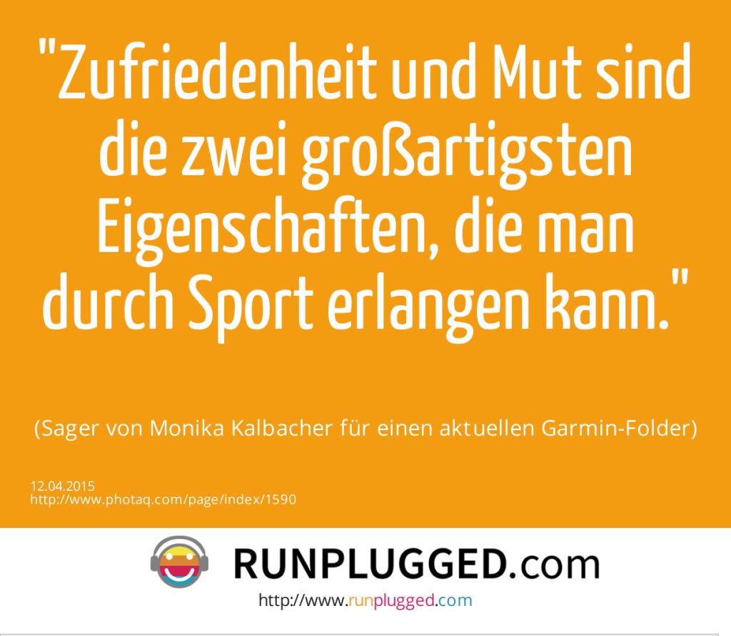 Zufriedenheit und Mut sind die zwei großartigsten Eigenschaften, die man durch Sport erlangen kann. (Sager von Monika Kalbacher für einen aktuellen Garmin-Folder) (12.04.2015)