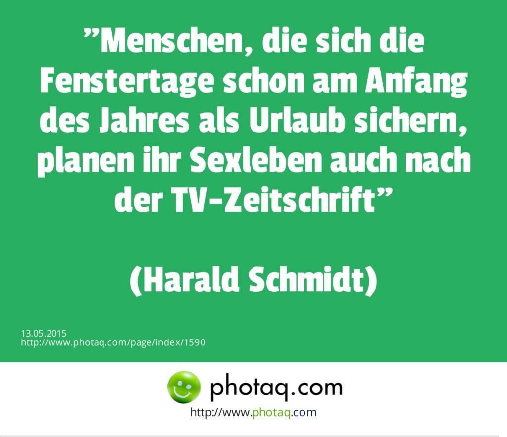 Menschen, die sich die Fenstertage schon am Anfang des Jahres als Urlaub sichern, planen ihr Sexleben auch nach der TV-Zeitschrift<br><br>(Harald Schmidt)  (13.05.2015)