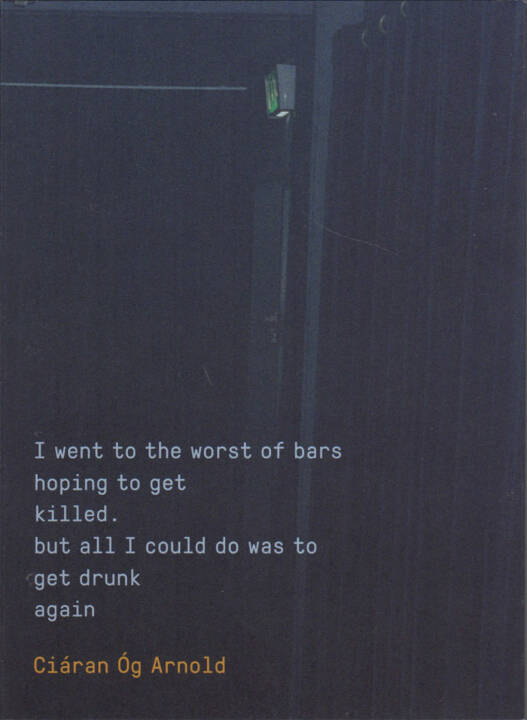 Ciáran Óg Arnold - I went to the worst of bars hoping to get killed. but all I could do was to get drunk again, MACK 2015, Cover - http://josefchladek.com/book/ciaran_og_arnold_-_i_went_to_the_worst_of_bars_hoping_to_get_killed_but_all_i_could_do_was_to_get_drunk_again