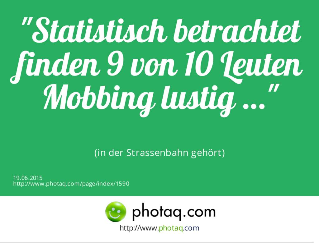 Statistisch betrachtet finden 9 von 10 Leuten Mobbing lustig …<br><br> (in der Strassenbahn gehört) (19.06.2015)