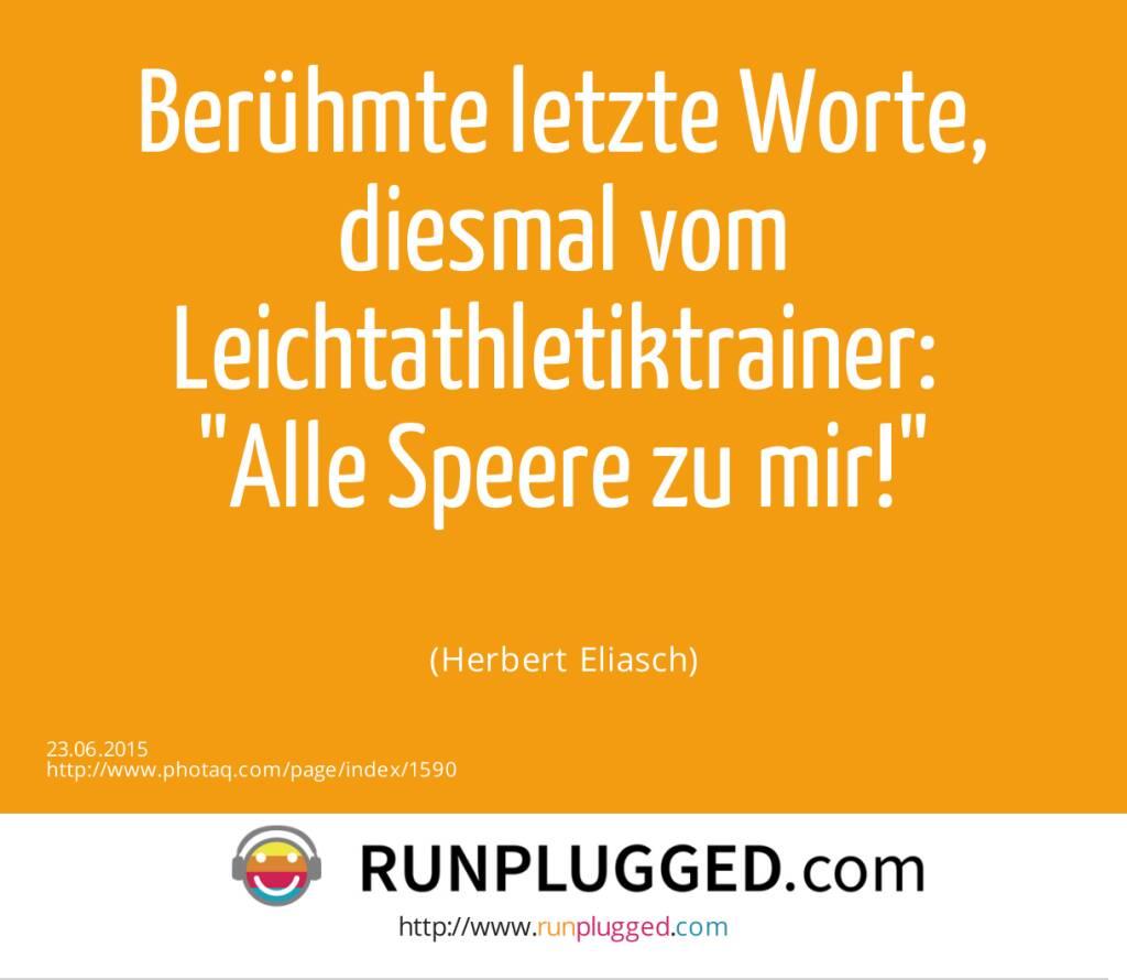 Berühmte letzte Worte, diesmal vom Leichtathletiktrainer: <br>Alle Speere zu mir!<br><br> (Herbert Eliasch) (23.06.2015)