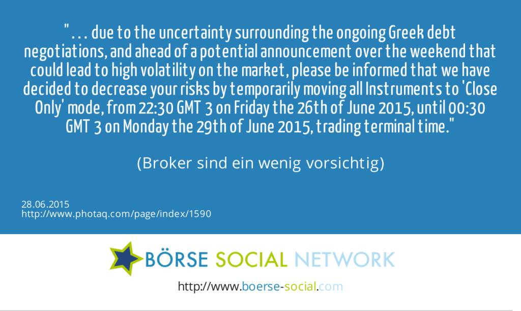… due to the uncertainty surrounding the ongoing Greek debt negotiations, and ahead of a potential announcement over the weekend that could lead to high volatility on the market, please be informed that we have decided to decrease your risks by temporarily moving all Instruments to 'Close Only' mode, from 22:30 GMT+3 on Friday the 26th of June 2015, until 00:30 GMT+3 on Monday the 29th of June 2015, trading terminal time.<br><br> (Broker sind ein wenig vorsichtig) (28.06.2015)