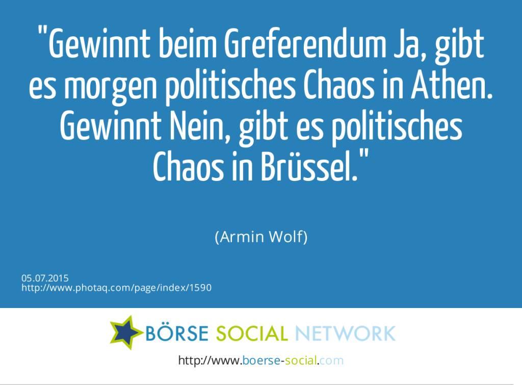 Gewinnt beim Greferendum Ja, gibt es morgen politisches Chaos in Athen. Gewinnt Nein, gibt es politisches Chaos in Brüssel.<br><br> (Armin Wolf) (05.07.2015)