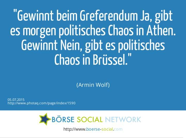 Gewinnt beim Greferendum Ja, gibt es morgen politisches Chaos in Athen. Gewinnt Nein, gibt es politisches Chaos in Brüssel.<br><br> (Armin Wolf)